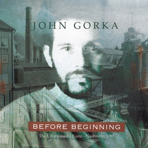 GORKA, JOHN - BEFORE BEGINNING -THE UNRELEASED I