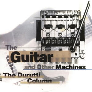 DURUTTI COLUMN - THE GUITAR AND OTHER MACHINES